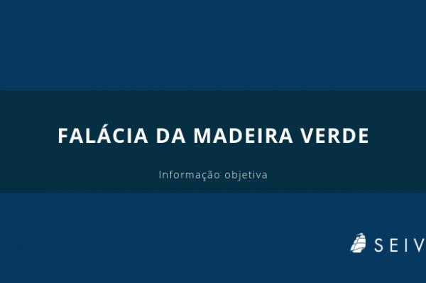 FALÁCIA DA MADEIRA VERDE